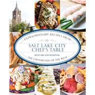 Salt Lake City Chef's Table Extraordinary Recipes from The Crossroads of the West by Rosenthal, Becky; Rosenthal, Josh, 9781493006557