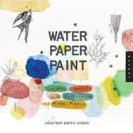 Water Paper Paint : Exploring Creativity with Watercolor and Mixed Media by Jones, Heather Smith, 9781592536559