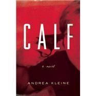 Calf A Novel by Kleine, Andrea, 9781593766559