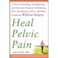 Heal Pelvic Pain: The Proven Stretching, Strengthening, and Nutrition Program for Relieving Pain, Incontinence,& I.B.S, and Other Symptoms Without Surgery by Stein, Amy, 9780071546560