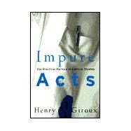 Impure Acts: The Practical Politics of Cultural Studies by Giroux,Henry A., 9780415926560