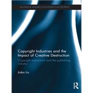 Copyright Industries and the Impact of Creative Destruction: Copyright Expansion and the Publishing Industry by Liu; Jiabo, 9781138786561