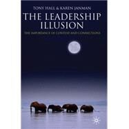The Leadership Illusion The Importance of Context and Connections by Hall, Tony; Janman, Karen, 9780230516564