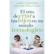 El reto de criar a tus hijos en un mundo tecnológico / Raising Relational Kids in a Screen-Driven World by Chapman, Gary; Pellicane, Arlene, 9780825456565