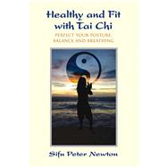 Healthy and Fit with Tai Chi Perfect Your Posture, Balance, and Breathing by Newton, Peter; Cushing, Jeff, 9781844096565