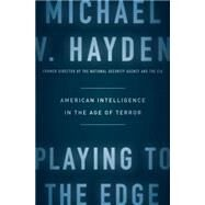 Playing to the Edge: American Intelligence in the Age of Terror by Hayden, Michael V., 9781594206566
