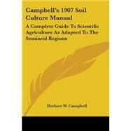 Campbell's 1907 Soil Culture Manual : A Complete Guide to Scientific Agriculture As Adapted to the Semiarid Regions by Campbell, Herbert W., 9780548476567