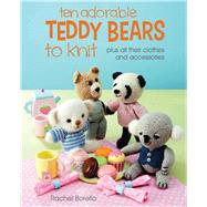 Ten Adorable Teddy Bears to Knit: Plus All Their Clothes and Accessories by Borello, Rachel, 9781438006567