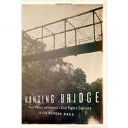 Hanging Bridge Racial Violence and America's Civil Rights Century by Ward, Jason Morgan, 9780199376568
