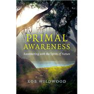 Primal Awareness Reconnecting With The Spirits Of Nature by Wildwood, Rob, 9781785356568