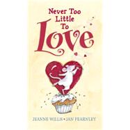 Never Too Little to Love by WILLIS, JEANNEFEARNLEY, JAN, 9780763666569