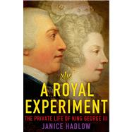 A Royal Experiment The Private Life of King George III by Hadlow, Janice, 9780805096569