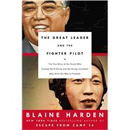 The Great Leader and the Fighter Pilot The True Story of the Tyrant Who Created North Korea and The Young Lieutenant Who Stole His Way to Freedom by Harden, Blaine, 9780670016570