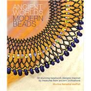 Ancient Worlds, Modern Beads: 30 Stunning Beadwork Designs Inspired by Treasures from Ancient Civilizations by Van Pelt, Mortira Natasha, 9781438006574