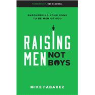 Raising Men, Not Boys Shepherding Your Sons to be Men of God by Fabarez, Mike; McDowell, Josh, 9780802416575