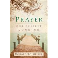 Prayer: Our Deepest Longing by Rolheiser, Ronald, 9781616366575