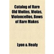 Catalog of Rare Old Violins, Violas, Violoncellos, Bows of Rare Makes by Lyon and Healy, 9780217316576
