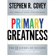 Primary Greatness The 12 Levers of Success by Covey, Stephen R., 9781501106576