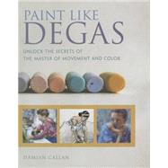 Paint Like Degas: Unlock the Secrets of the Master of Movement and Color by Callan, Damian, 9781440336577