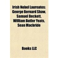 Irish Nobel Laureates : George Bernard Shaw, Samuel Beckett, William Butler Yeats, Seán Macbride by , 9781156506578