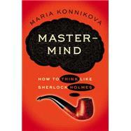 Mastermind : How to Think Like Sherlock Holmes by Konnikova, Maria, 9780670026579