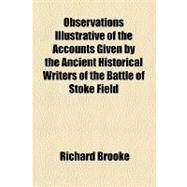 Observations Illustrative of the Accounts Given by the Ancient Historical Writers of the Battle of Stoke Field by Brooke, Richard, 9781154516579