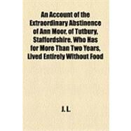 An Account of the Extraordinary Abstinence of Ann Moor, of Tutbury, Staffordshire: Who Has for More Than Two Years, Lived Entirely Without Food by Anonymous, 9781154496581