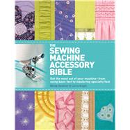The Sewing Machine Accessory Bible Get the Most Out of Your Machine---From Using Basic Feet to Mastering Specialty Feet by Gardiner, Wendy; Knight, Lorna, 9780312676582