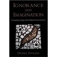 Ignorance and Imagination : The Epistemic Origin of the Problem of Consciousness by Stoljar, Daniel, 9780195306583