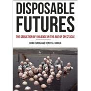 Disposable Futures: The Seduction of Violence in the Age of Spectacle by Evans, Brad; Giroux, Henry A., 9780872866584