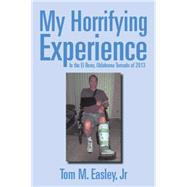 My Horrifying Experience: In the El Reno, Oklahoma Tornado of 2013 by Easley, Tom M., Jr., 9781503556584