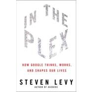 In The Plex How Google Thinks, Works, and Shapes Our Lives by Levy, Steven, 9781416596585