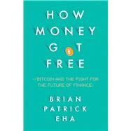 How Money Got Free Bitcoin and the Fight for the Future of Finance by Eha, Brian, 9781780746586