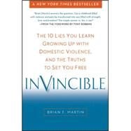 Invincible: The 10 Lies You Learn Growing Up With Domestic Violence, and the Truths to Set You Free by Martin, Brian F.; Robbins, Tony, 9780399166587