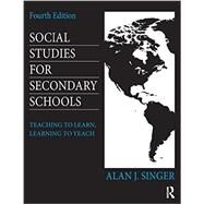 Social Studies for Secondary Schools: Teaching to Learn, Learning to Teach by Singer, Alan J., 9780415826587