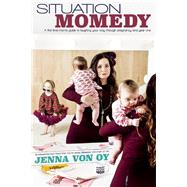 Situation Momedy A First-Time Mom's Guide To Laughing Your Way Through Pregnancy & Year One by Von Oy, Jenna, 9781605426587