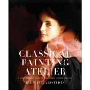 Classical Painting Atelier : A Contemporary Guide to Traditional Studio Practice by Aristides, Juliette, 9780823006588