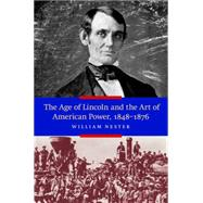 The Age of Lincoln and the Art of American Power, 1848-1876 by Nester, William, 9781612346588