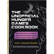 The Unofficial Hunger Games Cookbook: From Lamb Stew to 'Groosling' More Than 150 Recipes Inspired by the Hunger Games Trilogy