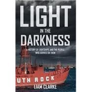 Light in the Darkness: A History of Lightships and the People Who Served on Them by Clarke, Liam, 9781445646589