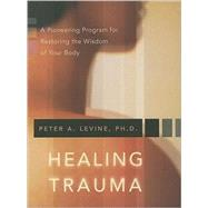 Healing Trauma : A Pioneering Program for Restoring the Wisdom of Your Body by Levine, Peter A., 9781591796589