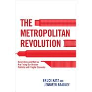 The Metropolitan Revolution: How Cities and Metros Are Fixing Our Broken Politics and Fragile Economy by Katz, Bruce; Bradley, Jennifer; Rodin, Judith, 9780815726593