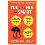 You Are Not So Smart Why You Have Too Many Friends on Facebook, Why Your Memory Is Mostly Fiction, and 46 Other Ways You're Deluding Yourself by Mcraney, David, 9781592406593