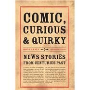 Comic, Curious & Quirky News Stories from Centuries Past by Levin, Rona, 9780712356596