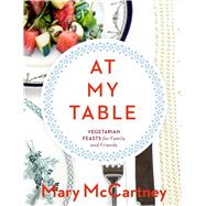 At My Table Vegetarian Feasts for Family and Friends by McCartney, Mary, 9781454916598