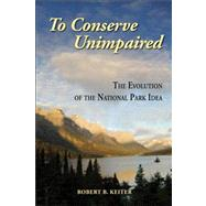 To Conserve Unimpaired : The Evolution of the National Park Idea by Keiter, Robert B., 9781597266598