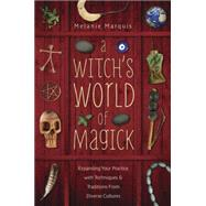 A Witch's World of Magick: Expanding Your Practice With Techniques & Traditions from Diverse Cultures by Marquis, Melanie, 9780738736600