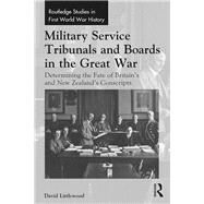 Military Service Tribunals and Boards in the Great War: Determining the Fate of BritainÆs and New ZealandÆs Conscripts by Littlewood; David, 9781138206601