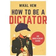How to Be a Dictator by Hem, Mikal; Pierce, Kerri, 9781628726602