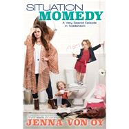 Situation Momedy: A Very Special Episode in Toddlerdom by Von Oy, Jenna, 9781942546603